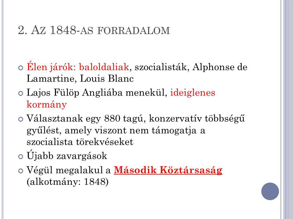 2. A Z 1848- AS FORRADALOM Élen járók: baloldaliak, szocialisták, Alphonse de Lamartine, Louis Blanc Lajos Fülöp Angliába menekül, ideiglenes kormány