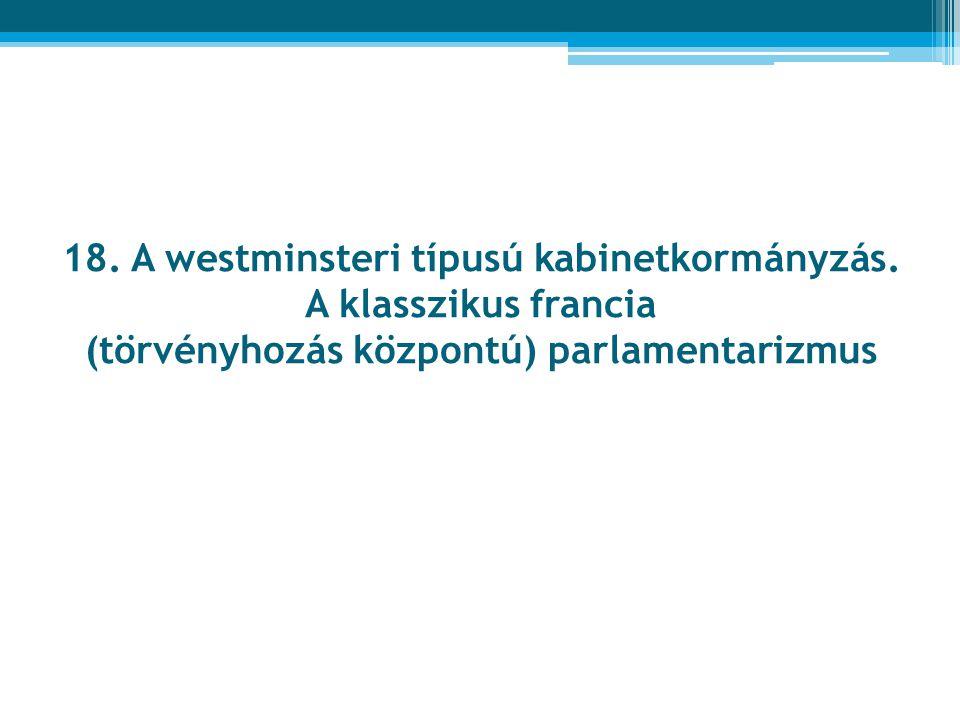 18. A westminsteri típusú kabinetkormányzás. A klasszikus francia (törvényhozás központú) parlamentarizmus