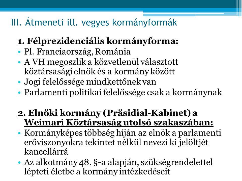 1. Félprezidenciális kormányforma: Pl. Franciaország, Románia A VH megoszlik a közvetlenül választott köztársasági elnök és a kormány között Jogi fele