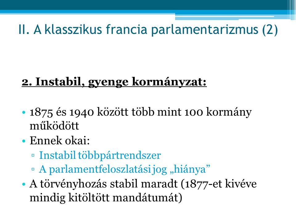 2. Instabil, gyenge kormányzat: 1875 és 1940 között több mint 100 kormány működött Ennek okai: ▫Instabil többpártrendszer ▫A parlamentfeloszlatási jog