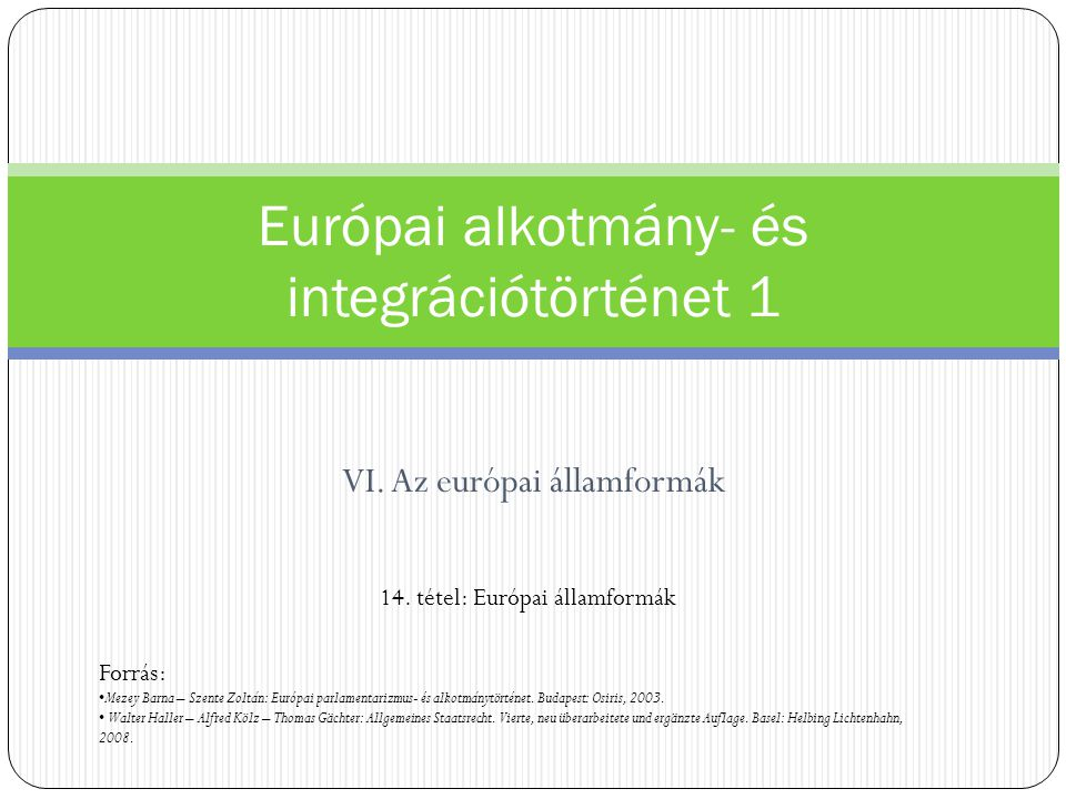 VI. Az európai államformák Európai alkotmány- és integrációtörténet 1 14. tétel: Európai államformák Forrás: Mezey Barna – Szente Zoltán: Európai parl