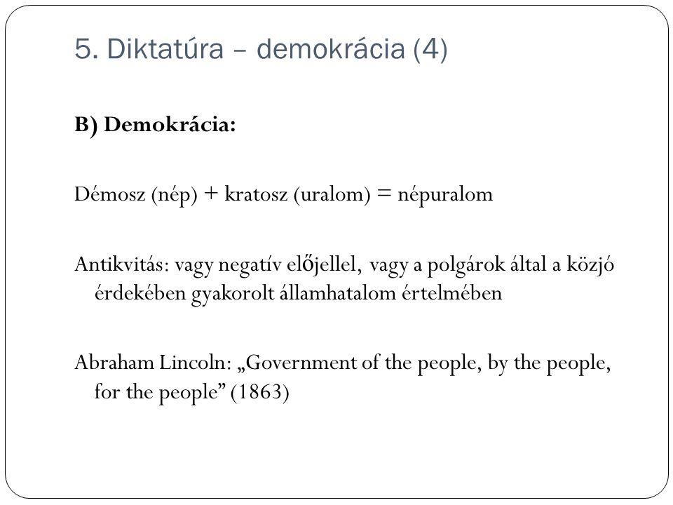 5. Diktatúra – demokrácia (4) B) Demokrácia: Démosz (nép) + kratosz (uralom) = népuralom Antikvitás: vagy negatív el ő jellel, vagy a polgárok által a