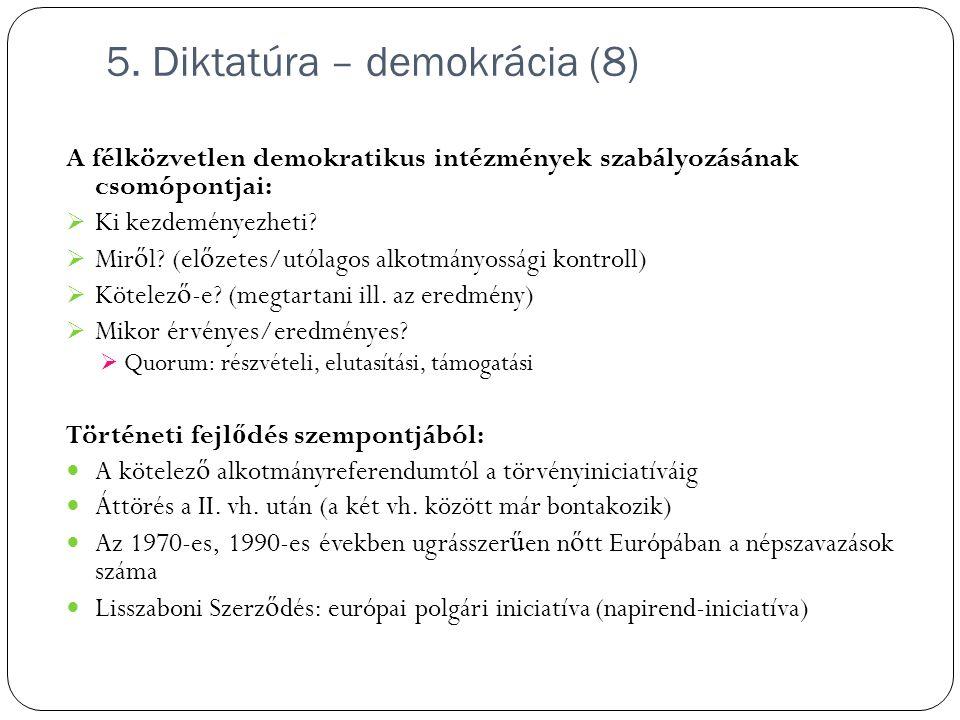5. Diktatúra – demokrácia (8) A félközvetlen demokratikus intézmények szabályozásának csomópontjai:  Ki kezdeményezheti?  Mir ő l? (el ő zetes/utóla