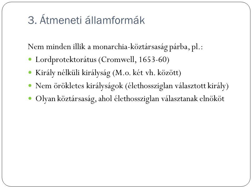 3. Átmeneti államformák Nem minden illik a monarchia-köztársaság párba, pl.: Lordprotektorátus (Cromwell, 1653-60) Király nélküli királyság (M.o. két