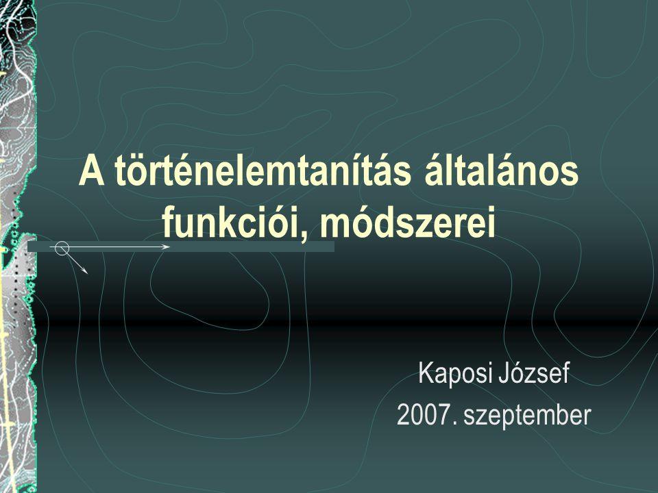 A történelemtanítás általános funkciói, módszerei Kaposi József 2007. szeptember