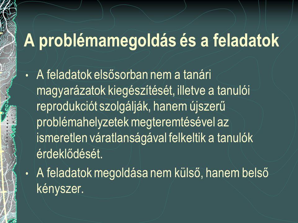 A problémamegoldás és a feladatok A feladatok elsősorban nem a tanári magyarázatok kiegészítését, illetve a tanulói reprodukciót szolgálják, hanem újs