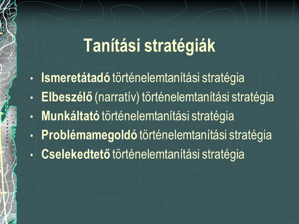 Tanítási stratégiák Ismeretátadó történelemtanítási stratégia Elbeszélő (narratív) történelemtanítási stratégia Munkáltató történelemtanítási stratégi