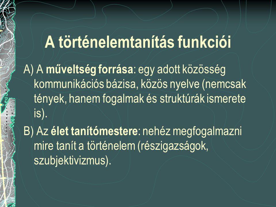 A történelemtanítás funkciói A) A műveltség forrása : egy adott közösség kommunikációs bázisa, közös nyelve (nemcsak tények, hanem fogalmak és struktú