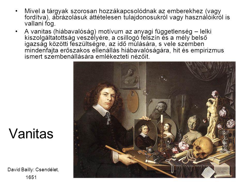 Vanitas David Bailly: Csendélet, 1651 Mivel a tárgyak szorosan hozzákapcsolódnak az emberekhez (vagy fordítva), ábrázolásuk áttételesen tulajdonosukról vagy használóikról is vallani fog.