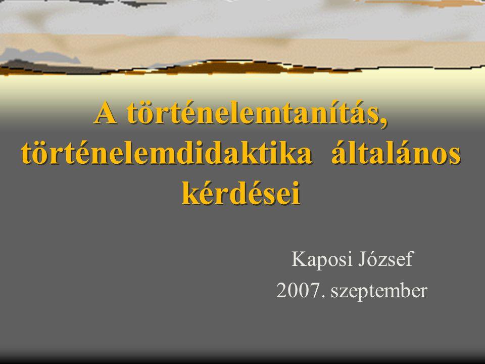 A történelemtanítás, történelemdidaktika általános kérdései Kaposi József 2007. szeptember