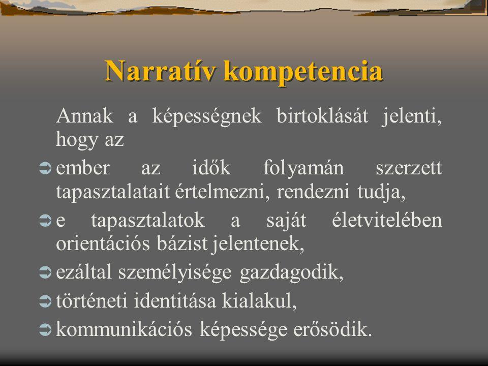 Narratív kompetencia Annak a képességnek birtoklását jelenti, hogy az  ember az idők folyamán szerzett tapasztalatait értelmezni, rendezni tudja,  e