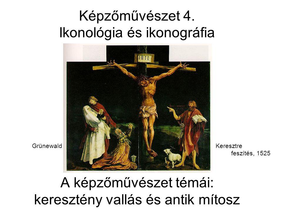 Képzőművészet 4. Ikonológia és ikonográfia Grünewald Keresztre feszítés, 1525 A képzőművészet témái: keresztény vallás és antik mítosz