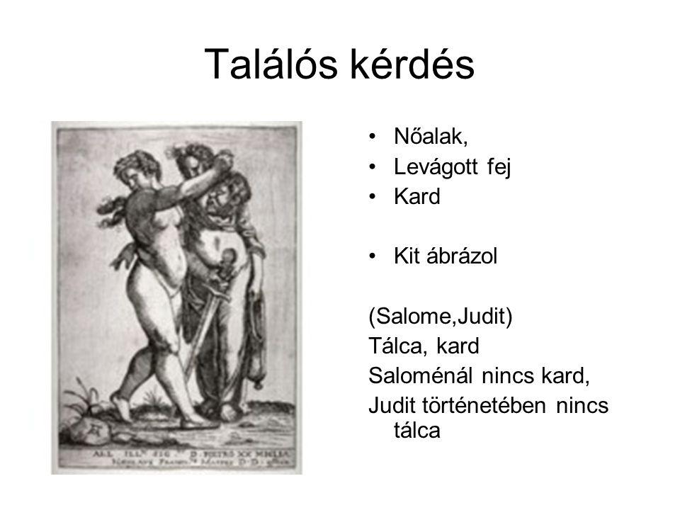 Találós kérdés Nőalak, Levágott fej Kard Kit ábrázol (Salome,Judit) Tálca, kard Saloménál nincs kard, Judit történetében nincs tálca