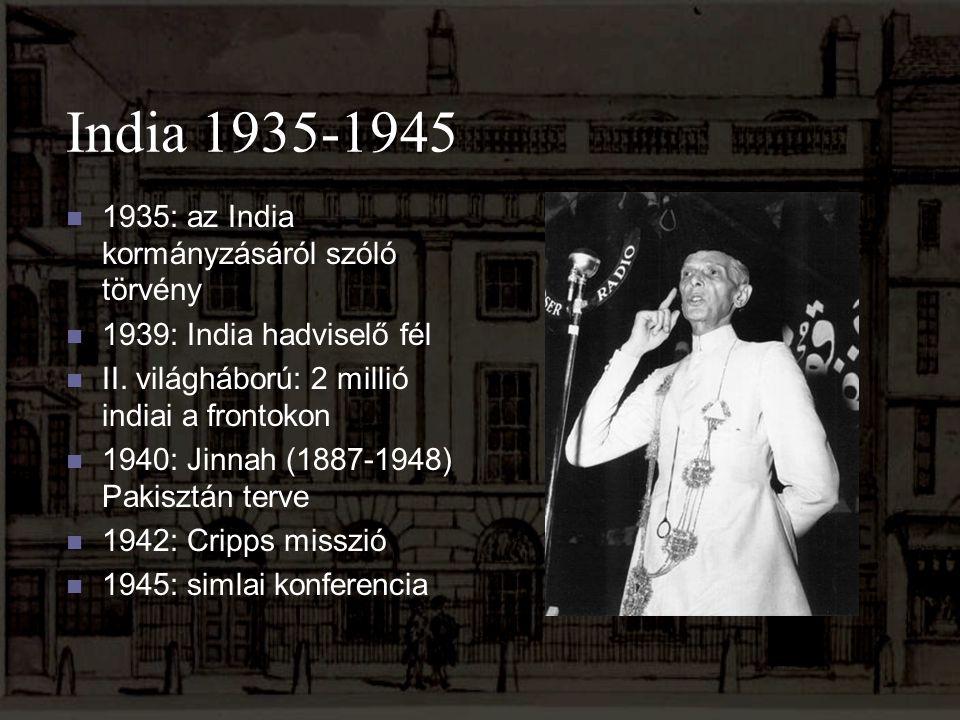India 1935-1945 1935: az India kormányzásáról szóló törvény 1939: India hadviselő fél II. világháború: 2 millió indiai a frontokon 1940: Jinnah (1887-