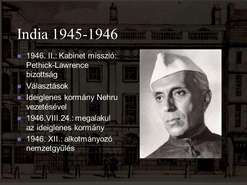 India 1945-1946 1946. II.: Kabinet misszió: Pethick-Lawrence bizottság Választások Ideiglenes kormány Nehru vezetésével 1946.VIII.24.: megalakul az id