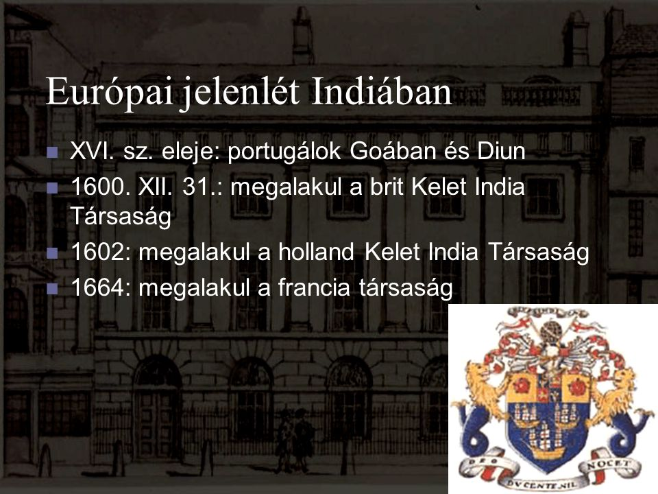 Európai jelenlét Indiában XVI. sz. eleje: portugálok Goában és Diun 1600. XII. 31.: megalakul a brit Kelet India Társaság 1602: megalakul a holland Ke