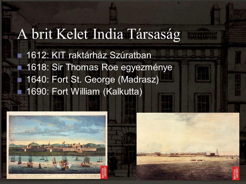 A brit Kelet India Társaság 1612: KIT raktárház Szúratban 1618: Sir Thomas Roe egyezménye 1640: Fort St. George (Madrasz) 1690: Fort William (Kalkutta