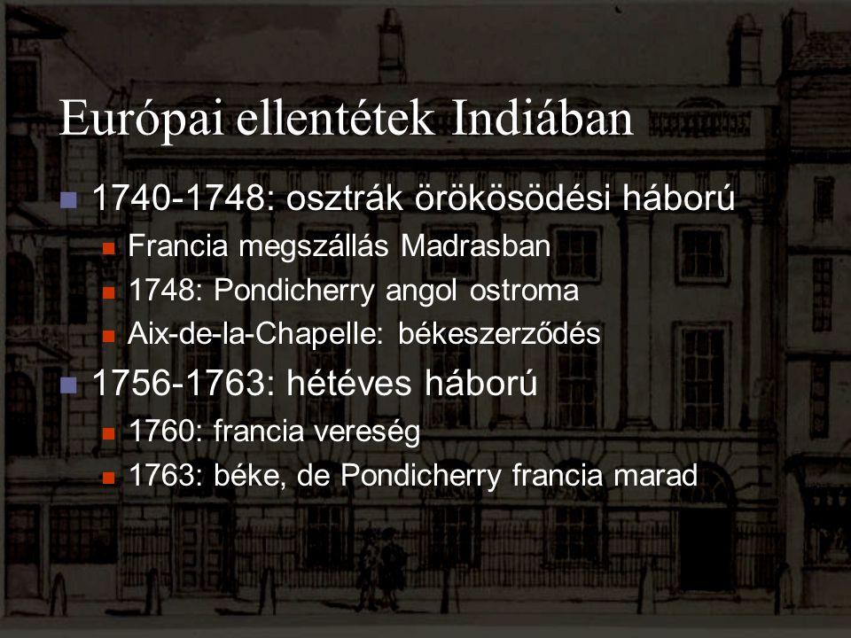 Európai ellentétek Indiában 1740-1748: osztrák örökösödési háború Francia megszállás Madrasban 1748: Pondicherry angol ostroma Aix-de-la-Chapelle: bék