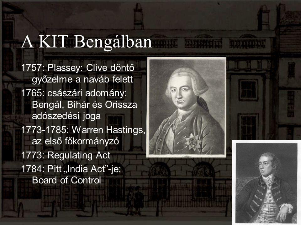 A KIT Bengálban 1757: Plassey: Clive döntő győzelme a naváb felett 1765: császári adomány: Bengál, Bihár és Orissza adószedési joga 1773-1785: Warren