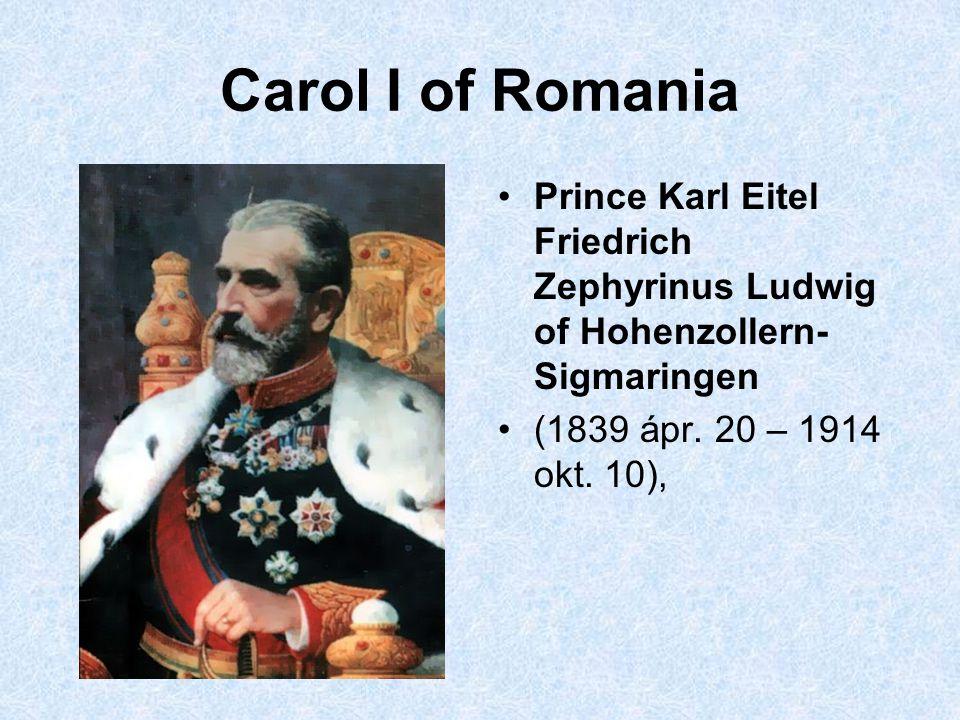 Carol I of Romania Prince Karl Eitel Friedrich Zephyrinus Ludwig of Hohenzollern- Sigmaringen (1839 ápr. 20 – 1914 okt. 10),