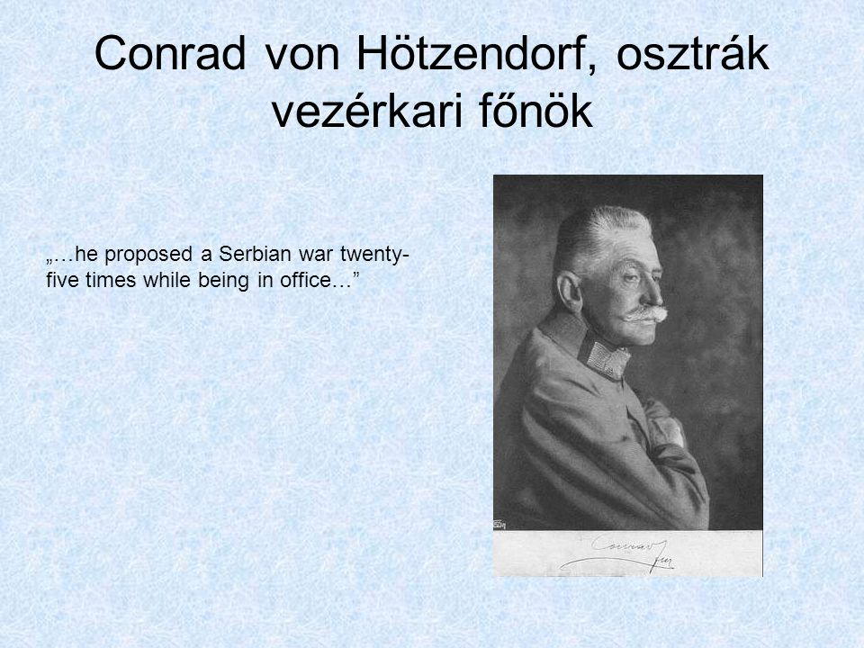 "Conrad von Hötzendorf, osztrák vezérkari főnök ""…he proposed a Serbian war twenty- five times while being in office…"""