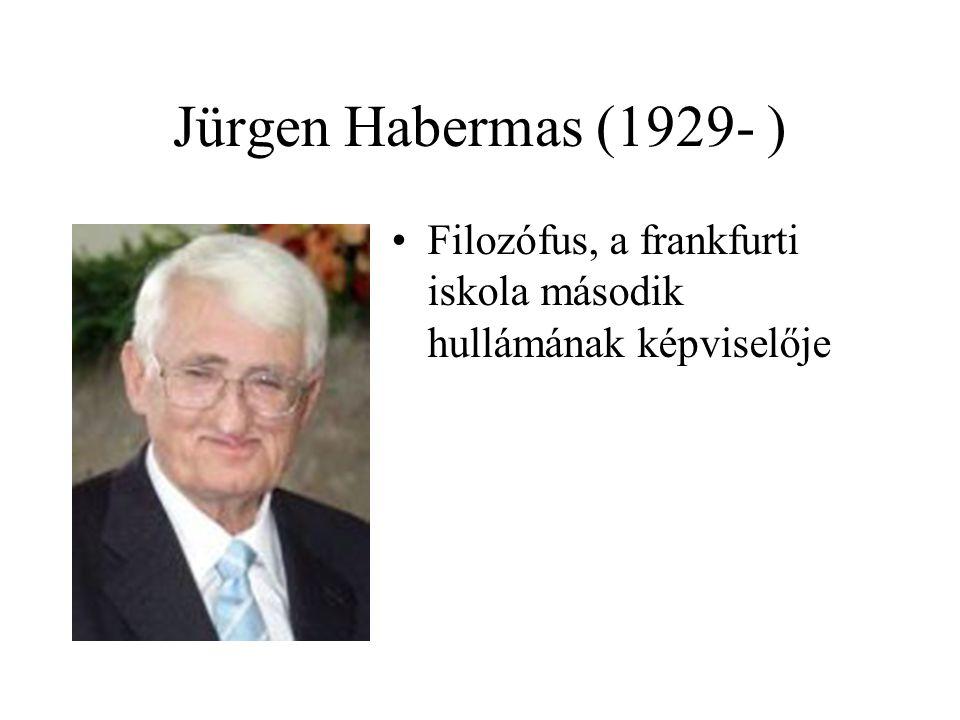 Jürgen Habermas (1929- ) Filozófus, a frankfurti iskola második hullámának képviselője