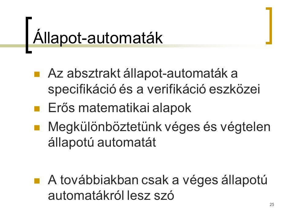 25 Állapot-automaták Az absztrakt állapot-automaták a specifikáció és a verifikáció eszközei Erős matematikai alapok Megkülönböztetünk véges és végtel