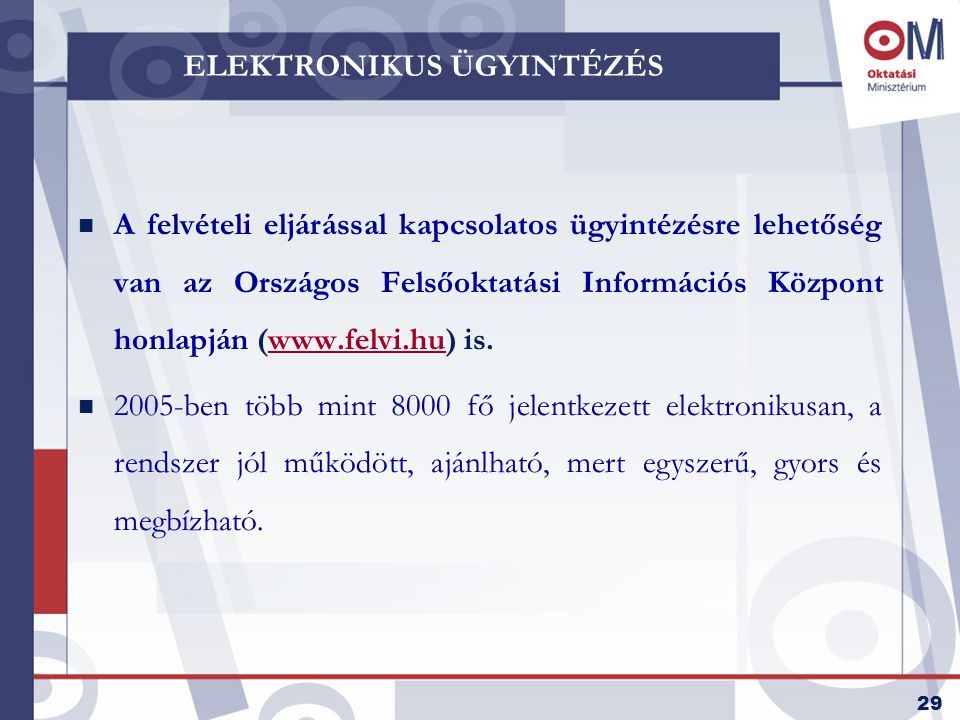 29 ELEKTRONIKUS ÜGYINTÉZÉS n A felvételi eljárással kapcsolatos ügyintézésre lehetőség van az Országos Felsőoktatási Információs Központ honlapján (www.felvi.hu) is.www.felvi.hu n 2005-ben több mint 8000 fő jelentkezett elektronikusan, a rendszer jól működött, ajánlható, mert egyszerű, gyors és megbízható.