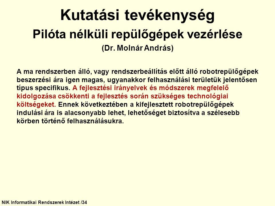 NIK Informatikai Rendszerek Intézet /34 Kutatási tevékenység Pilóta nélküli repülőgépek vezérlése (Dr. Molnár András) A ma rendszerben álló, vagy rend