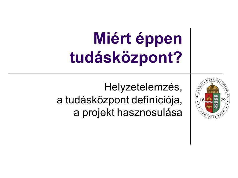 Miért éppen tudásközpont Helyzetelemzés, a tudásközpont definíciója, a projekt hasznosulása