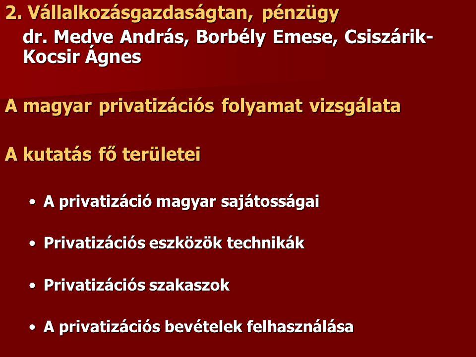 2. Vállalkozásgazdaságtan, pénzügy dr. Medve András, Borbély Emese, Csiszárik- Kocsir Ágnes A magyar privatizációs folyamat vizsgálata A kutatás fő te