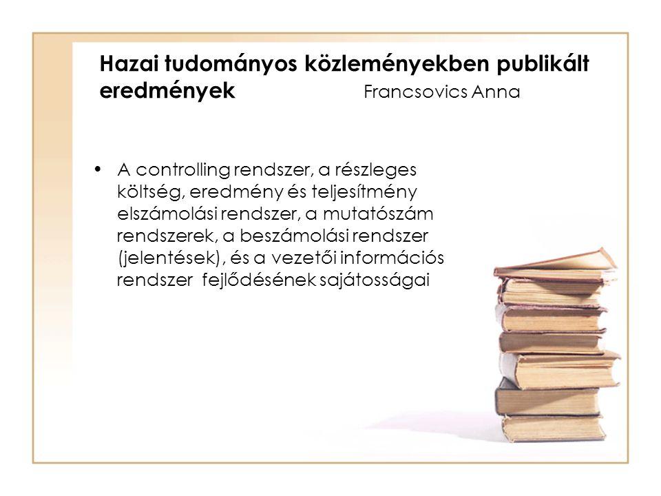 A controlling rendszer, a részleges költség, eredmény és teljesítmény elszámolási rendszer, a mutatószám rendszerek, a beszámolási rendszer (jelentések), és a vezetői információs rendszer fejlődésének sajátosságai Hazai tudományos közleményekben publikált eredmények Francsovics Anna