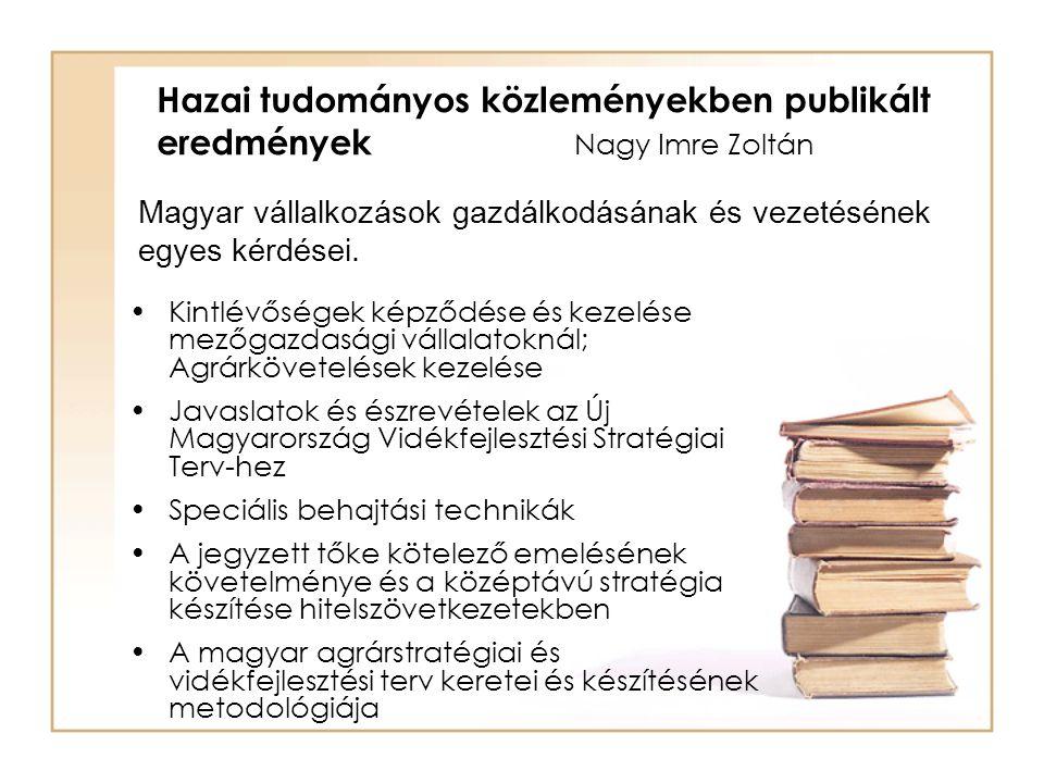 Kintlévőségek képződése és kezelése mezőgazdasági vállalatoknál; Agrárkövetelések kezelése Javaslatok és észrevételek az Új Magyarország Vidékfejlesztési Stratégiai Terv-hez Speciális behajtási technikák A jegyzett tőke kötelező emelésének követelménye és a középtávú stratégia készítése hitelszövetkezetekben A magyar agrárstratégiai és vidékfejlesztési terv keretei és készítésének metodológiája Hazai tudományos közleményekben publikált eredmények Nagy Imre Zoltán Magyar vállalkozások gazdálkodásának és vezetésének egyes kérdései.