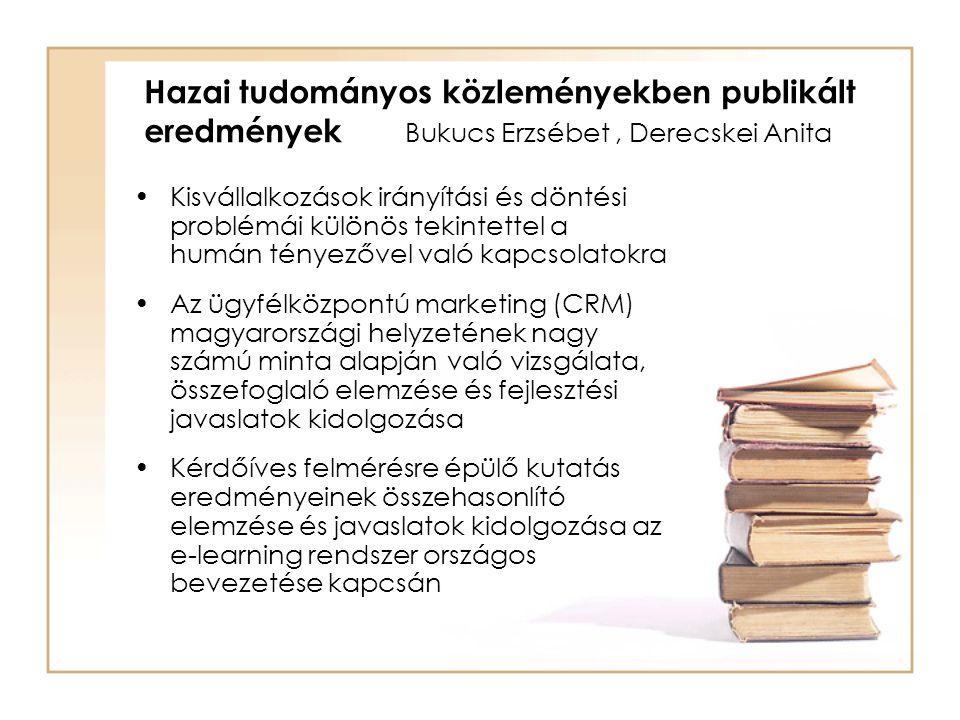 Hazai tudományos közleményekben publikált eredmények Bukucs Erzsébet, Derecskei Anita Kisvállalkozások irányítási és döntési problémái különös tekintettel a humán tényezővel való kapcsolatokra Az ügyfélközpontú marketing (CRM) magyarországi helyzetének nagy számú minta alapján való vizsgálata, összefoglaló elemzése és fejlesztési javaslatok kidolgozása Kérdőíves felmérésre épülő kutatás eredményeinek összehasonlító elemzése és javaslatok kidolgozása az e-learning rendszer országos bevezetése kapcsán