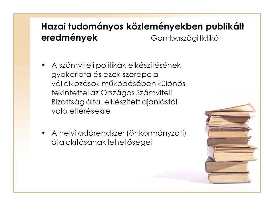 Hazai tudományos közleményekben publikált eredmények Gombaszögi Ildikó A számviteli politikák elkészítésének gyakorlata és ezek szerepe a vállalkozások működésében különös tekintettel az Országos Számviteli Bizottság által elkészített ajánlástól való eltérésekre A helyi adórendszer (önkormányzati) átalakításának lehetőségei