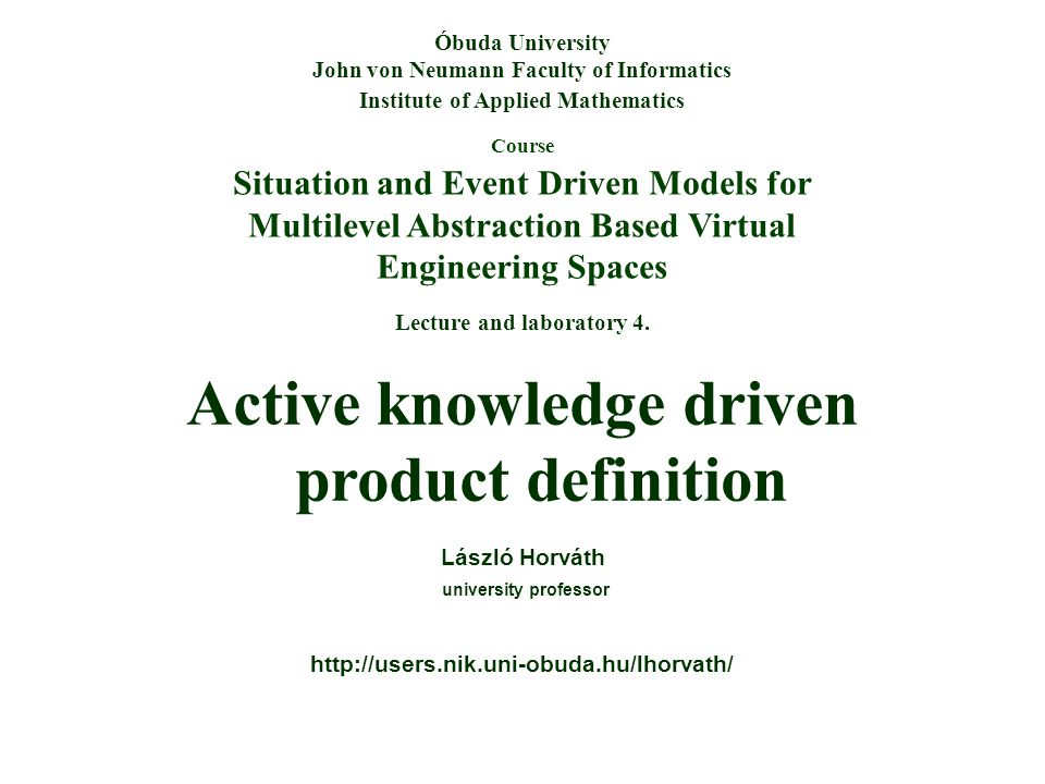 Course Situation and Event Driven Models for Multilevel Abstraction Based Virtual Engineering Spaces Óbuda University John von Neumann Faculty of Informatics Institute of Applied Mathematics Lecture and laboratory 4.