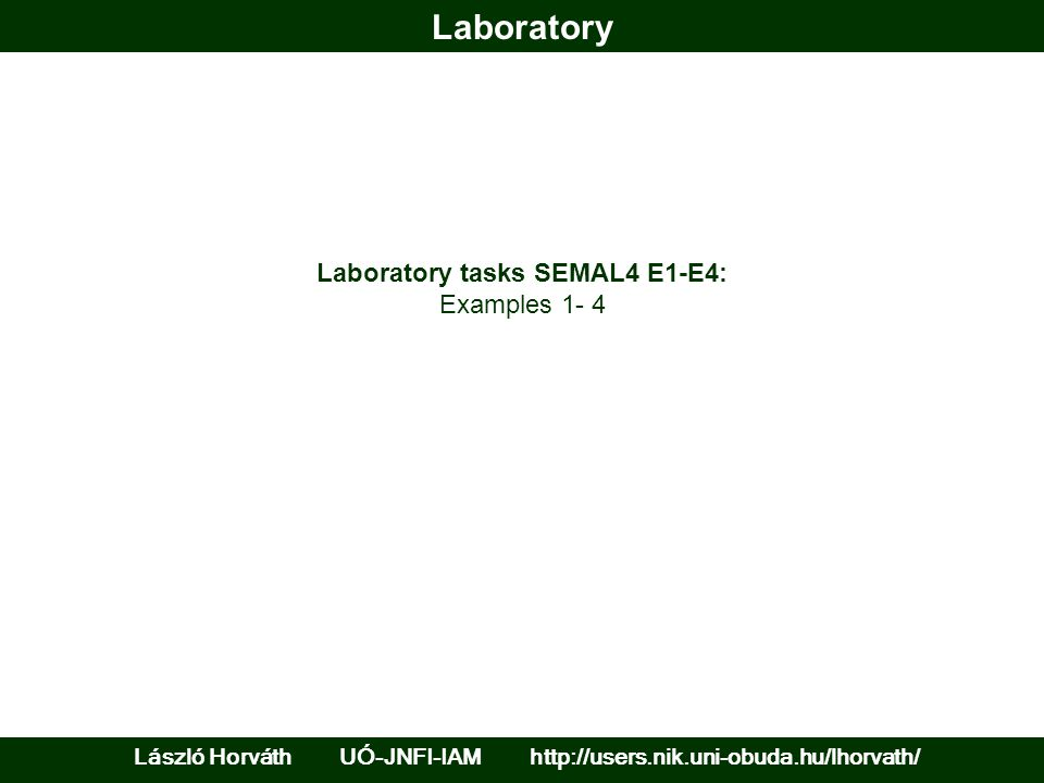 Laboratory László Horváth UÓ-JNFI-IAM http://users.nik.uni-obuda.hu/lhorvath/ Laboratory tasks SEMAL4 E1-E4: Examples 1- 4