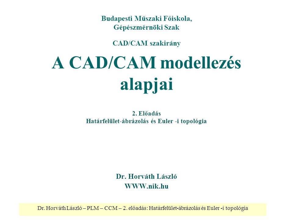 Dr. Horváth László – PLM – CCM – 2. előadás: Határfelület-ábrázolás és Euler -i topológia A CAD/CAM modellezés alapjai Dr. Horváth László WWW.nik.hu B
