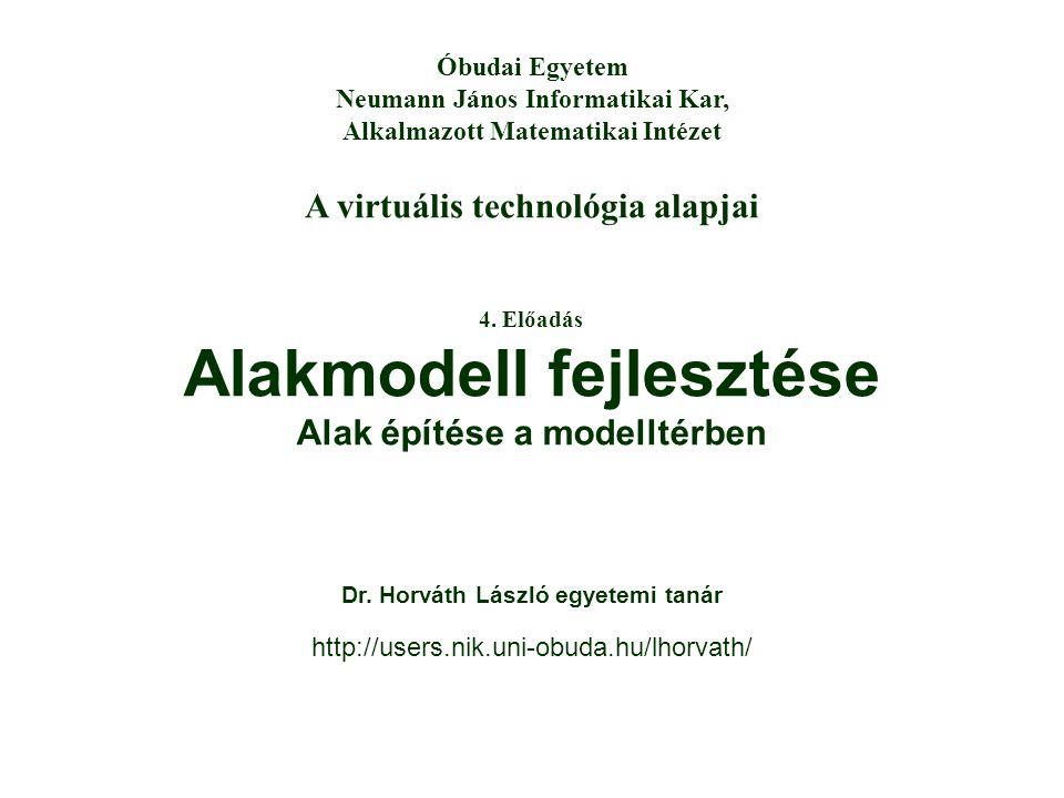 A virtuális technológia alapjai Óbudai Egyetem Neumann János Informatikai Kar, Alkalmazott Matematikai Intézet 4. Előadás Alakmodell fejlesztése Alak