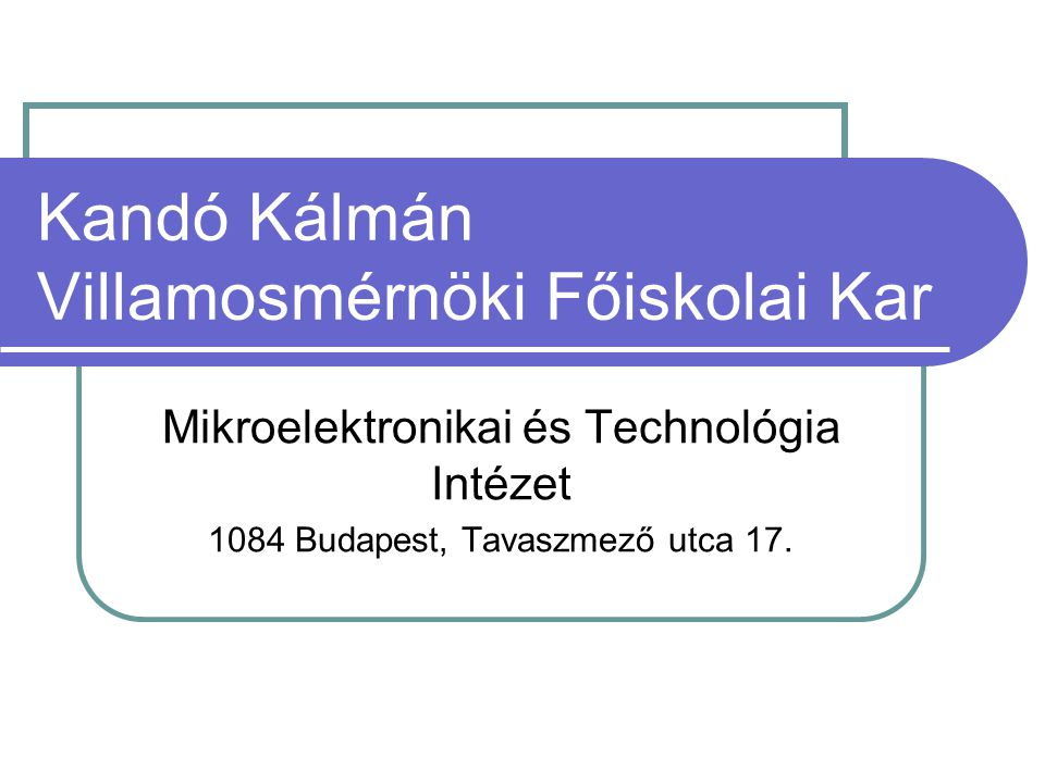 Kandó Kálmán Villamosmérnöki Főiskolai Kar Mikroelektronikai és Technológia Intézet 1084 Budapest, Tavaszmező utca 17.