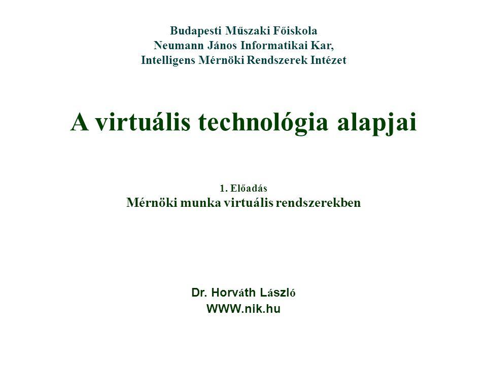 A virtuális technológia alapjai Dr. Horv á th L á szl ó WWW.nik.hu Budapesti Műszaki Főiskola Neumann János Informatikai Kar, Intelligens Mérnöki Rend