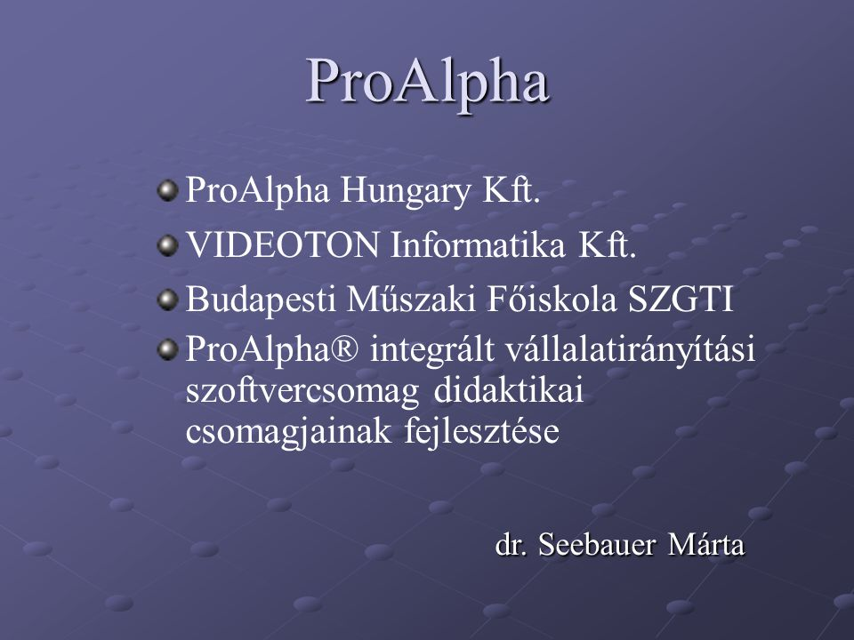 ProAlpha ProAlpha Hungary Kft. VIDEOTON Informatika Kft. Budapesti Műszaki Főiskola SZGTI ProAlpha® integrált vállalatirányítási szoftvercsomag didakt