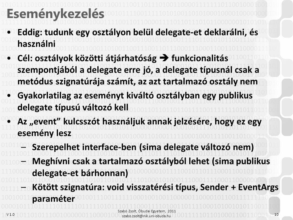 """V 1.0 Eseménykezelés Szabó Zsolt, Óbudai Egyetem, 2011 szabo.zsolt@nik.uni-obuda.hu 10 Eddig: tudunk egy osztályon belül delegate-et deklarálni, és használni Cél: osztályok közötti átjárhatóság  funkcionalitás szempontjából a delegate erre jó, a delegate típusnál csak a metódus szignatúrája számít, az azt tartalmazó osztály nem Gyakorlatilag az eseményt kiváltó osztályban egy publikus delegate típusú változó kell Az """"event kulcsszót használjuk annak jelzésére, hogy ez egy esemény lesz –Szerepelhet interface-ben (sima delegate változó nem) –Meghívni csak a tartalmazó osztályból lehet (sima publikus delegate-et bárhonnan) –Kötött szignatúra: void visszatérési típus, Sender + EventArgs paraméter"""