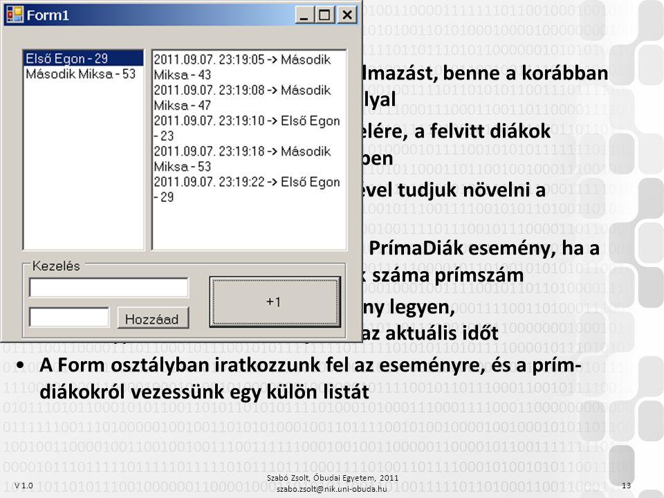 V 1.0 Szabó Zsolt, Óbudai Egyetem, 2011 szabo.zsolt@nik.uni-obuda.hu 13 Hozzunk létre Windows Forms alkalmazást, benne a korábban említett Diák {Név, Kreditek} osztállyal Legyen lehetőségünk diákok felvitelére, a felvitt diákok jelenjenek meg egy ListBox vezérlőben Az egyes diákoknak gomb segítségével tudjuk növelni a kreditszámát A diák osztályban következzen be a PrímaDiák esemény, ha a kreditszám-változás után a kreditek száma prímszám Az esemény küldője a kiváltó példány legyen, eseményparaméterként küldjük el az aktuális időt A Form osztályban iratkozzunk fel az eseményre, és a prím- diákokról vezessünk egy külön listát Eseménykezelés feladat