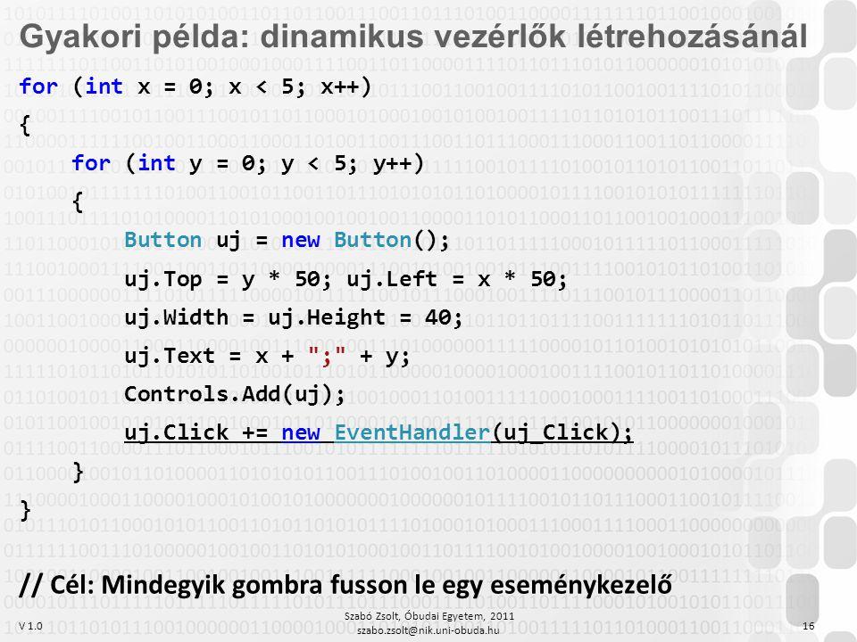 V 1.0 Szabó Zsolt, Óbudai Egyetem, 2011 szabo.zsolt@nik.uni-obuda.hu 16 Gyakori példa: dinamikus vezérlők létrehozásánál for (int x = 0; x < 5; x++) { for (int y = 0; y < 5; y++) { Button uj = new Button(); uj.Top = y * 50; uj.Left = x * 50; uj.Width = uj.Height = 40; uj.Text = x + ; + y; Controls.Add(uj); uj.Click += new EventHandler(uj_Click); } } // Cél: Mindegyik gombra fusson le egy eseménykezelő