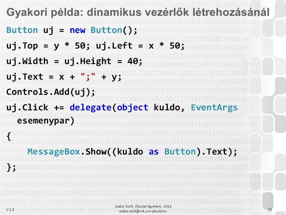 V 1.0 Szabó Zsolt, Óbudai Egyetem, 2011 szabo.zsolt@nik.uni-obuda.hu 19 Gyakori példa: dinamikus vezérlők létrehozásánál Button uj = new Button(); uj.Top = y * 50; uj.Left = x * 50; uj.Width = uj.Height = 40; uj.Text = x + ; + y; Controls.Add(uj); uj.Click += delegate(object kuldo, EventArgs esemenypar) { MessageBox.Show((kuldo as Button).Text); };