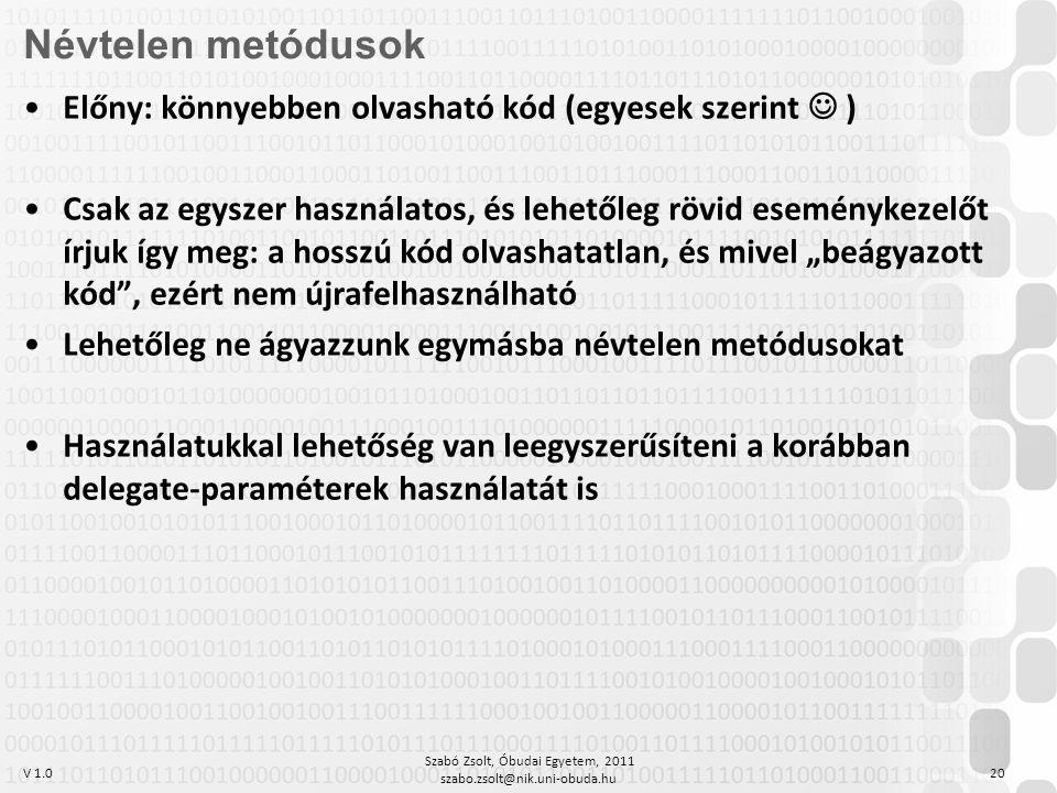 """V 1.0 Szabó Zsolt, Óbudai Egyetem, 2011 szabo.zsolt@nik.uni-obuda.hu 20 Névtelen metódusok Előny: könnyebben olvasható kód (egyesek szerint ) Csak az egyszer használatos, és lehetőleg rövid eseménykezelőt írjuk így meg: a hosszú kód olvashatatlan, és mivel """"beágyazott kód , ezért nem újrafelhasználható Lehetőleg ne ágyazzunk egymásba névtelen metódusokat Használatukkal lehetőség van leegyszerűsíteni a korábban delegate-paraméterek használatát is"""