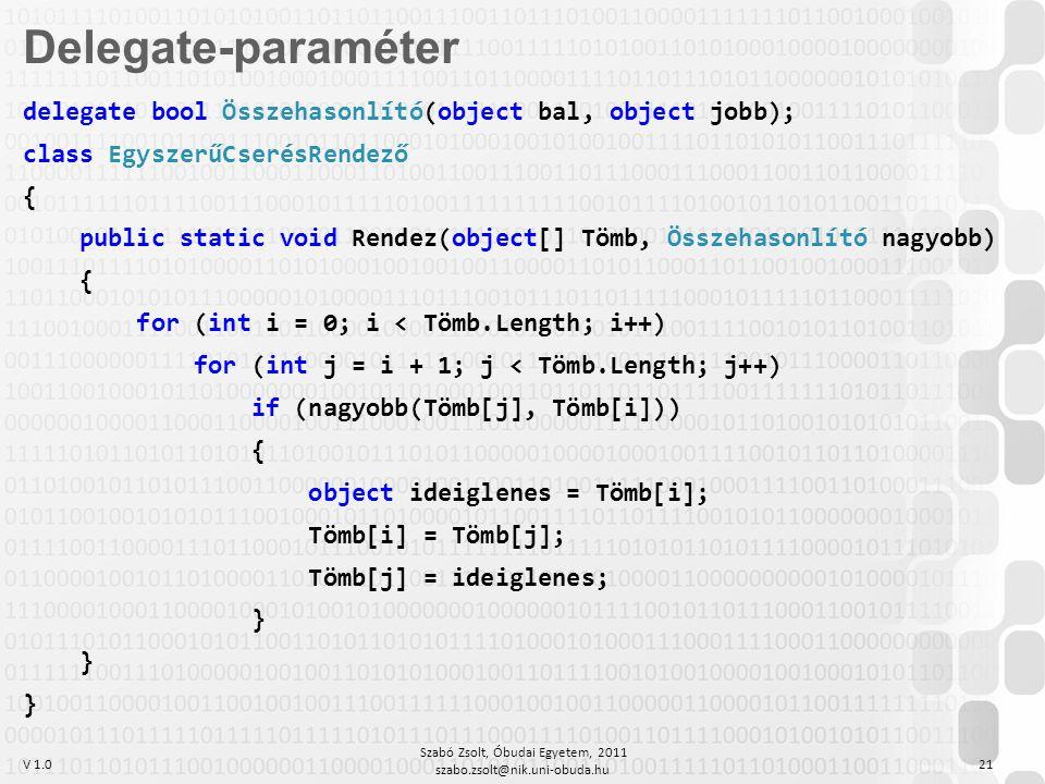 V 1.0 Szabó Zsolt, Óbudai Egyetem, 2011 szabo.zsolt@nik.uni-obuda.hu 21 delegate bool Összehasonlító(object bal, object jobb); class EgyszerűCserésRendező { public static void Rendez(object[] Tömb, Összehasonlító nagyobb) { for (int i = 0; i < Tömb.Length; i++) for (int j = i + 1; j < Tömb.Length; j++) if (nagyobb(Tömb[j], Tömb[i])) { object ideiglenes = Tömb[i]; Tömb[i] = Tömb[j]; Tömb[j] = ideiglenes; } Delegate-paraméter