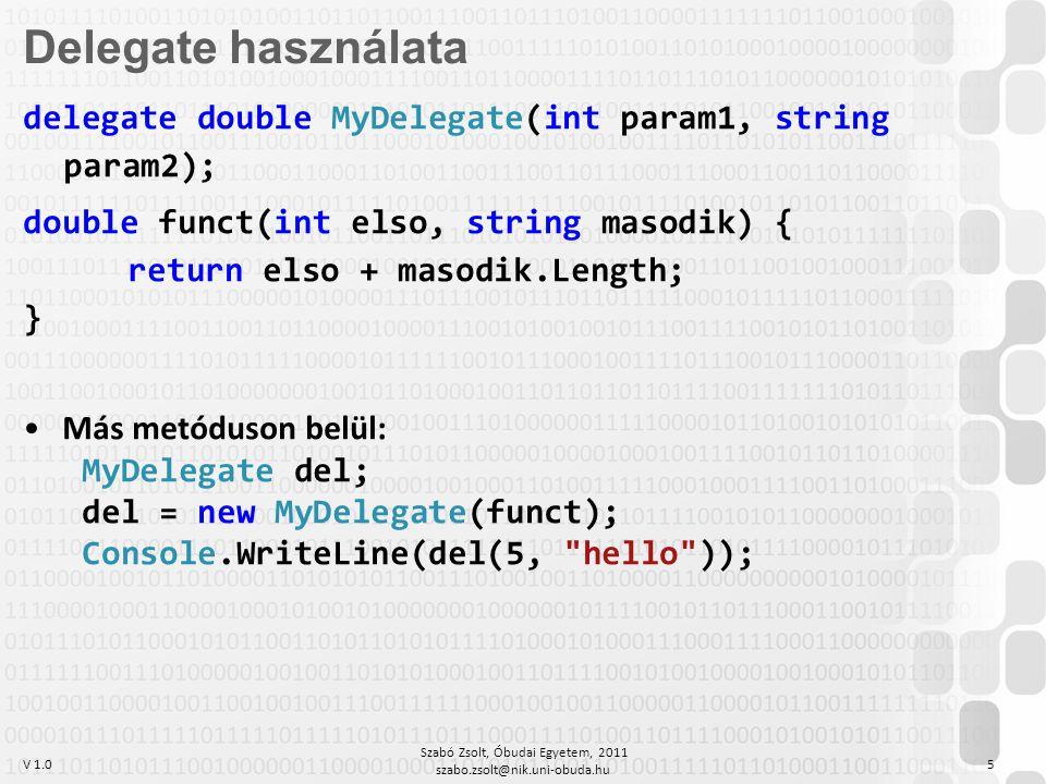 V 1.0 Szabó Zsolt, Óbudai Egyetem, 2011 szabo.zsolt@nik.uni-obuda.hu 5 delegate double MyDelegate(int param1, string param2); double funct(int elso, string masodik) { return elso + masodik.Length; } Más metóduson belül: MyDelegate del; del = new MyDelegate(funct); Console.WriteLine(del(5, hello )); Delegate használata