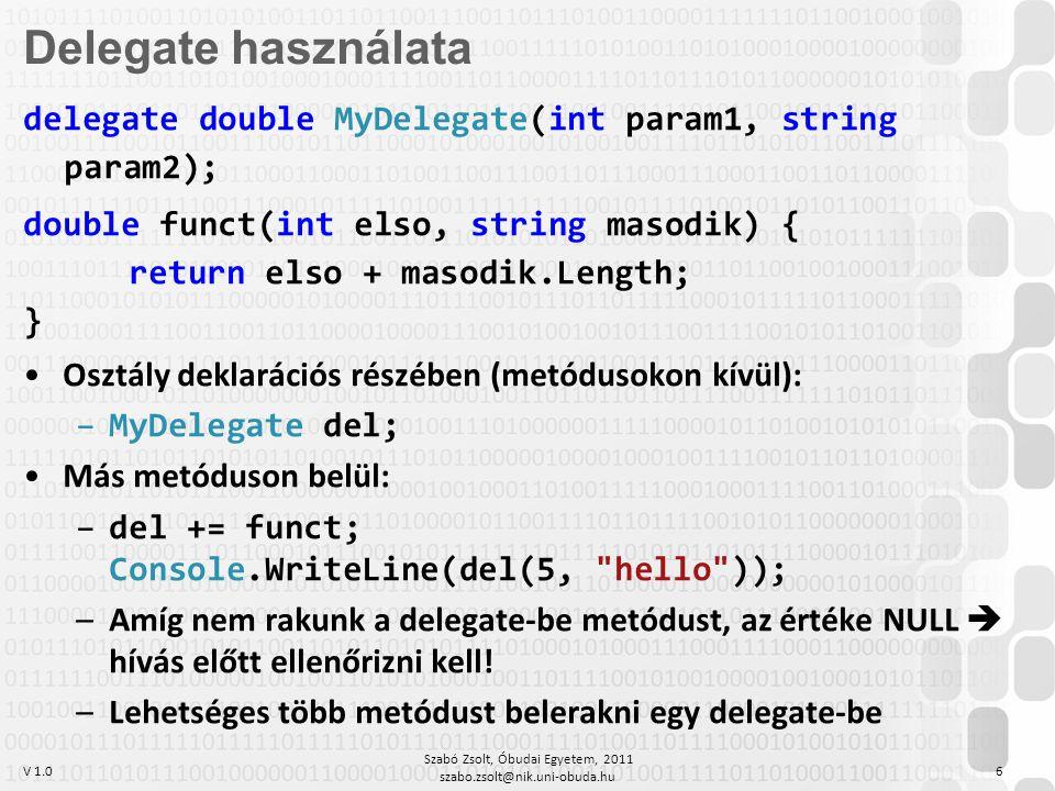 V 1.0 Szabó Zsolt, Óbudai Egyetem, 2011 szabo.zsolt@nik.uni-obuda.hu 7 delegate bool Összehasonlító(object bal, object jobb); class EgyszerűCserésRendező { public static void Rendez(object[] Tömb, Összehasonlító nagyobb) { for (int i = 0; i < Tömb.Length; i++) for (int j = i + 1; j < Tömb.Length; j++) if (nagyobb(Tömb[j], Tömb[i])) { object ideiglenes = Tömb[i]; Tömb[i] = Tömb[j]; Tömb[j] = ideiglenes; } Delegate-paraméter